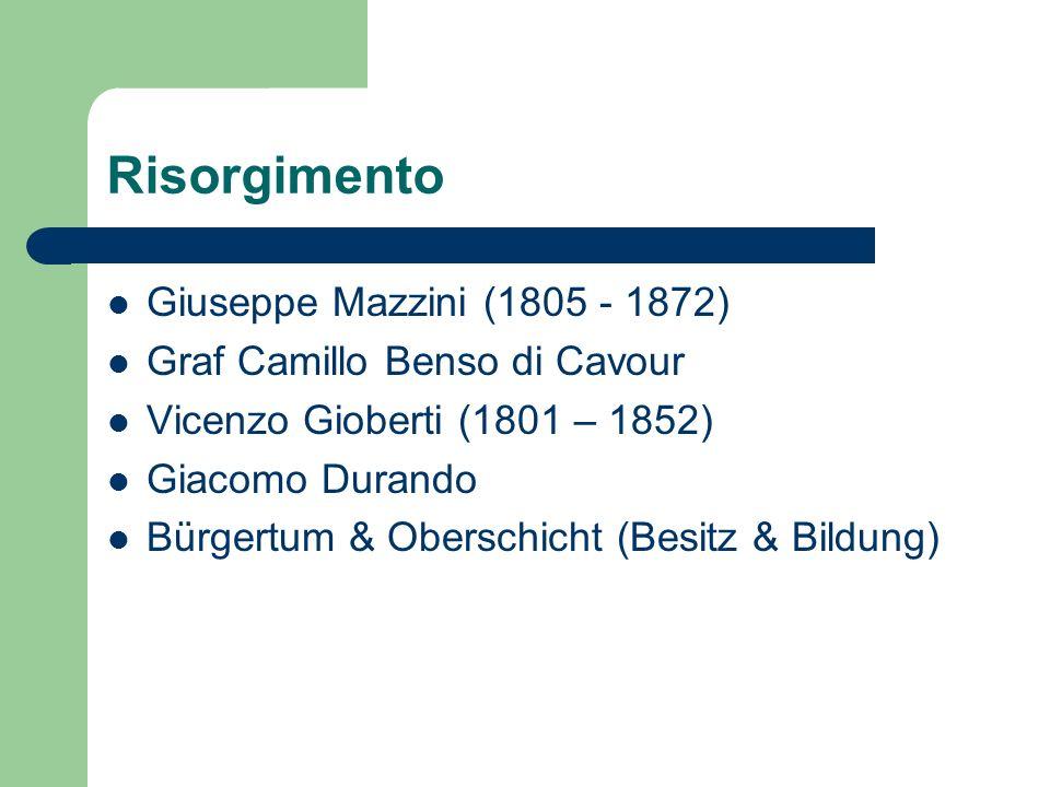Risorgimento Giuseppe Mazzini (1805 - 1872) Graf Camillo Benso di Cavour Vicenzo Gioberti (1801 – 1852) Giacomo Durando Bürgertum & Oberschicht (Besitz & Bildung)
