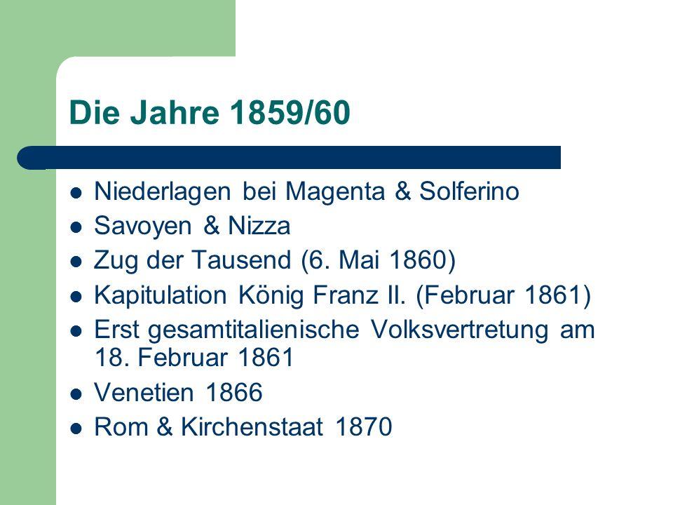 Die Jahre 1859/60 Niederlagen bei Magenta & Solferino Savoyen & Nizza Zug der Tausend (6. Mai 1860) Kapitulation König Franz II. (Februar 1861) Erst g