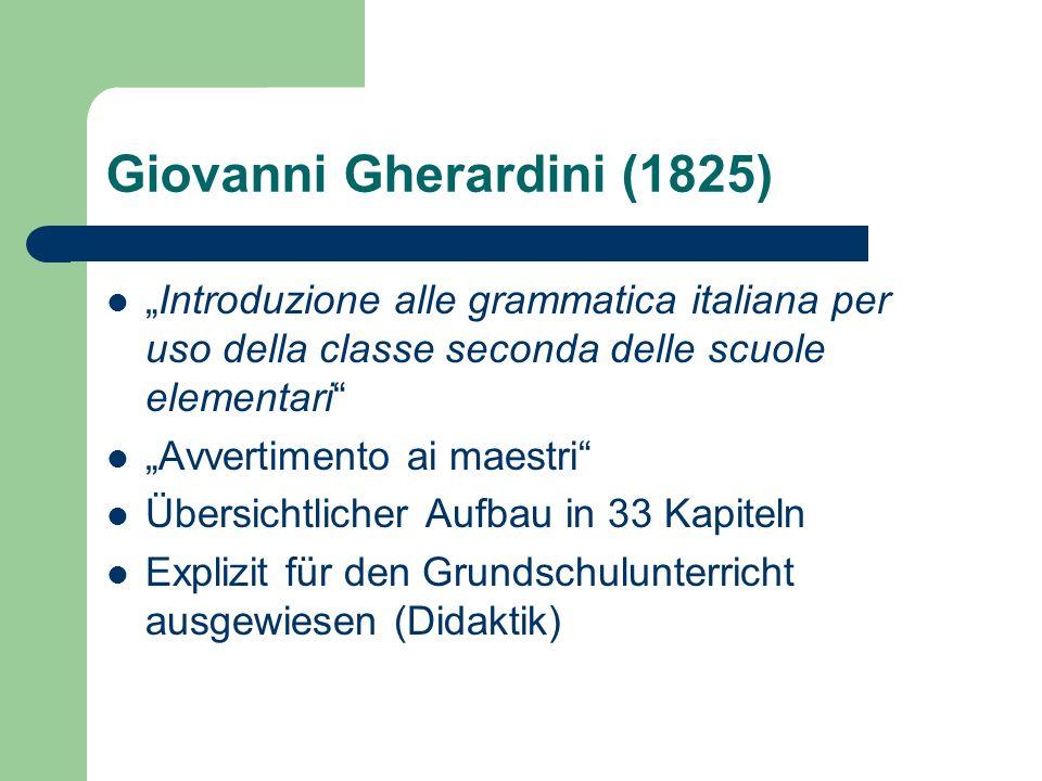 Giovanni Gherardini (1825) Introduzione alle grammatica italiana per uso della classe seconda delle scuole elementari Avvertimento ai maestri Übersichtlicher Aufbau in 33 Kapiteln Explizit für den Grundschulunterricht ausgewiesen (Didaktik)