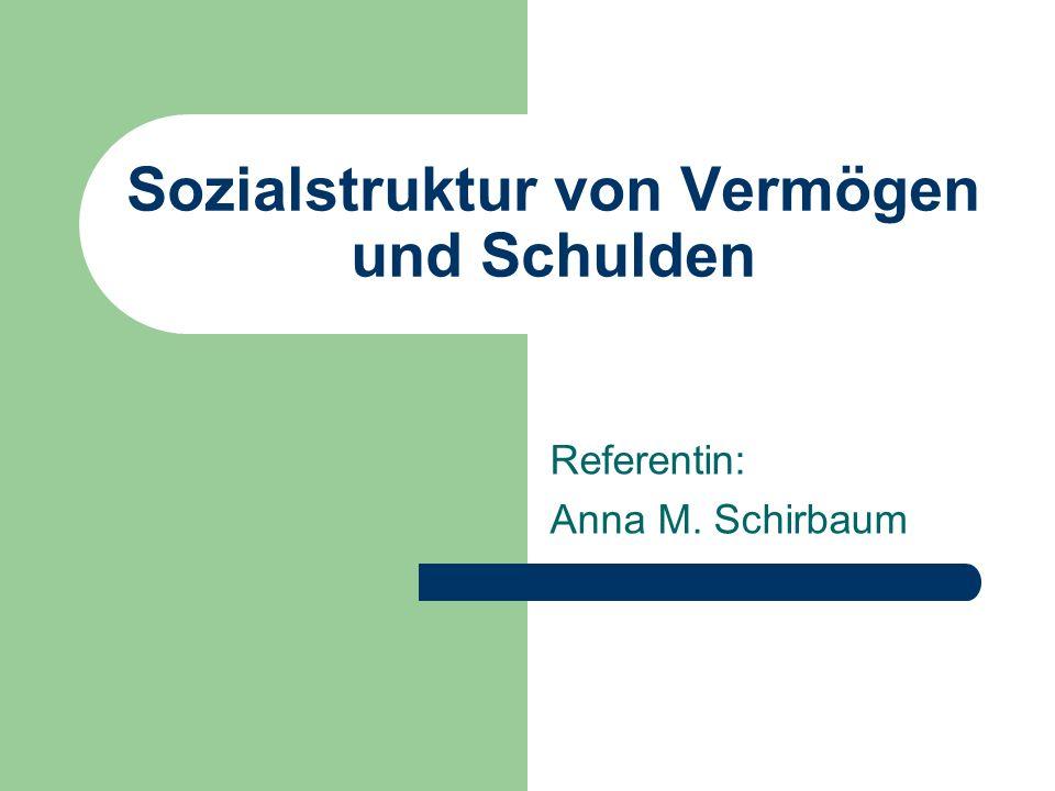 Sozialstruktur von Vermögen und Schulden Referentin: Anna M. Schirbaum