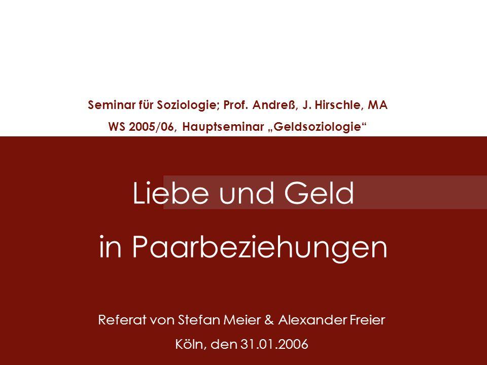 Liebe und Geld in Paarbeziehungen Seminar für Soziologie; Prof. Andreß, J. Hirschle, MA WS 2005/06, Hauptseminar Geldsoziologie Referat von Stefan Mei
