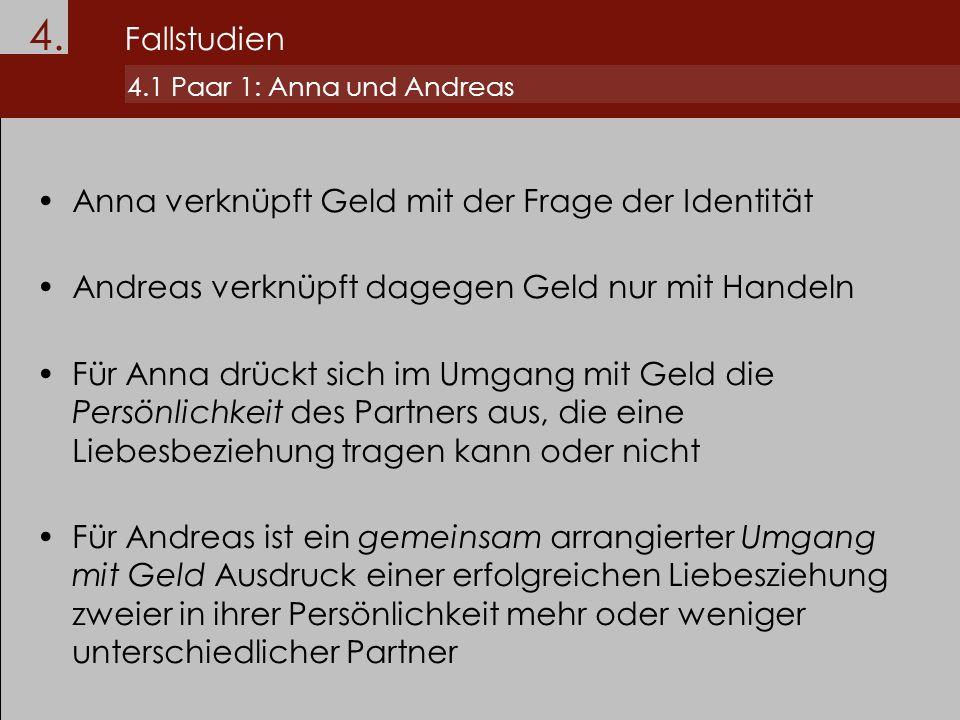 4. Fallstudien 4.1 Paar 1: Anna und Andreas Anna verknüpft Geld mit der Frage der Identität Andreas verknüpft dagegen Geld nur mit Handeln Für Anna dr
