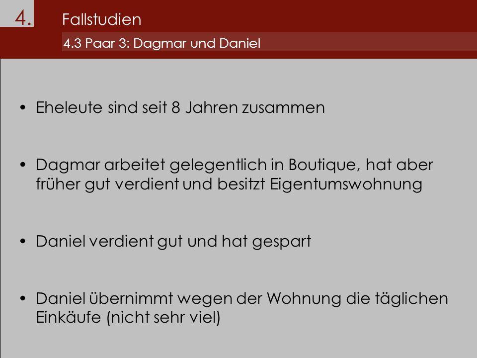 4. Fallstudien 4.3 Paar 3: Dagmar und Daniel Eheleute sind seit 8 Jahren zusammen Dagmar arbeitet gelegentlich in Boutique, hat aber früher gut verdie