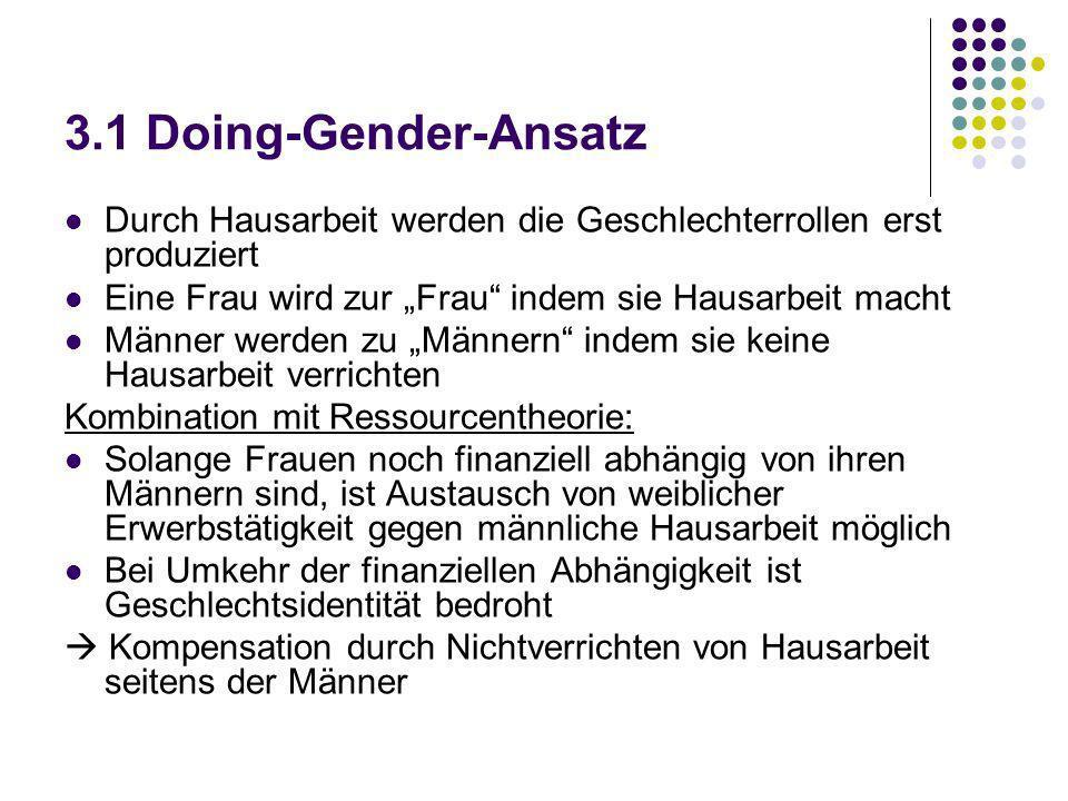 3.1 Doing-Gender-Ansatz Durch Hausarbeit werden die Geschlechterrollen erst produziert Eine Frau wird zur Frau indem sie Hausarbeit macht Männer werde