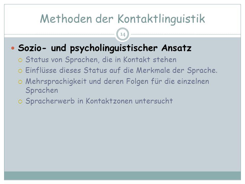 Methoden der Kontaktlinguistik 14 Sozio- und psycholinguistischer Ansatz Status von Sprachen, die in Kontakt stehen Einflüsse dieses Status auf die Me