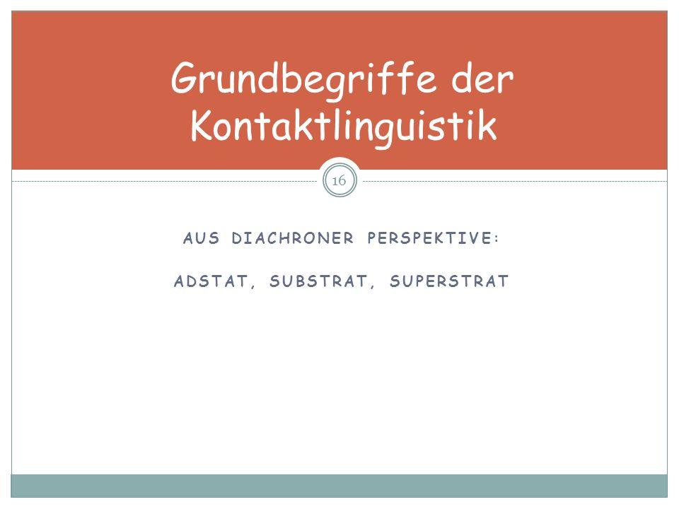AUS DIACHRONER PERSPEKTIVE: ADSTAT, SUBSTRAT, SUPERSTRAT 16 Grundbegriffe der Kontaktlinguistik