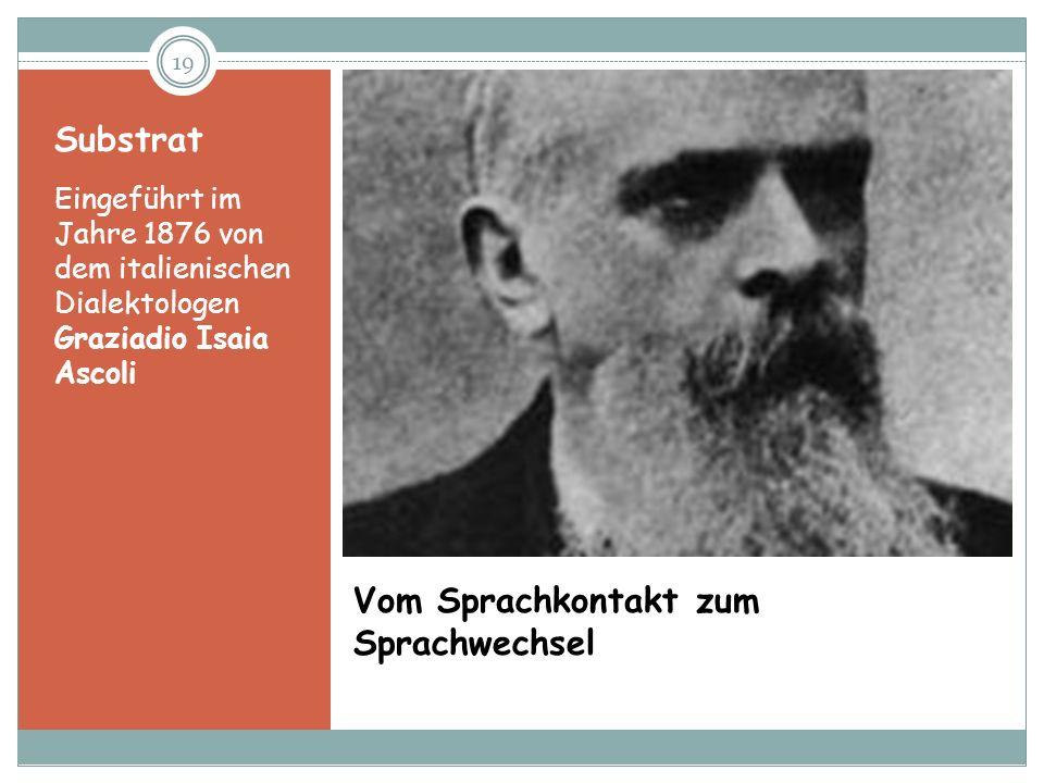 19 Vom Sprachkontakt zum Sprachwechsel Substrat Eingeführt im Jahre 1876 von dem italienischen Dialektologen Graziadio Isaia Ascoli