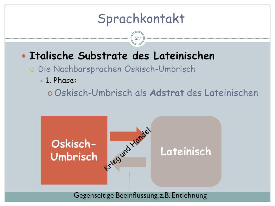 Sprachkontakt 27 Italische Substrate des Lateinischen Die Nachbarsprachen Oskisch-Umbrisch 1. Phase: Oskisch-Umbrisch als Adstrat des Lateinischen Osk