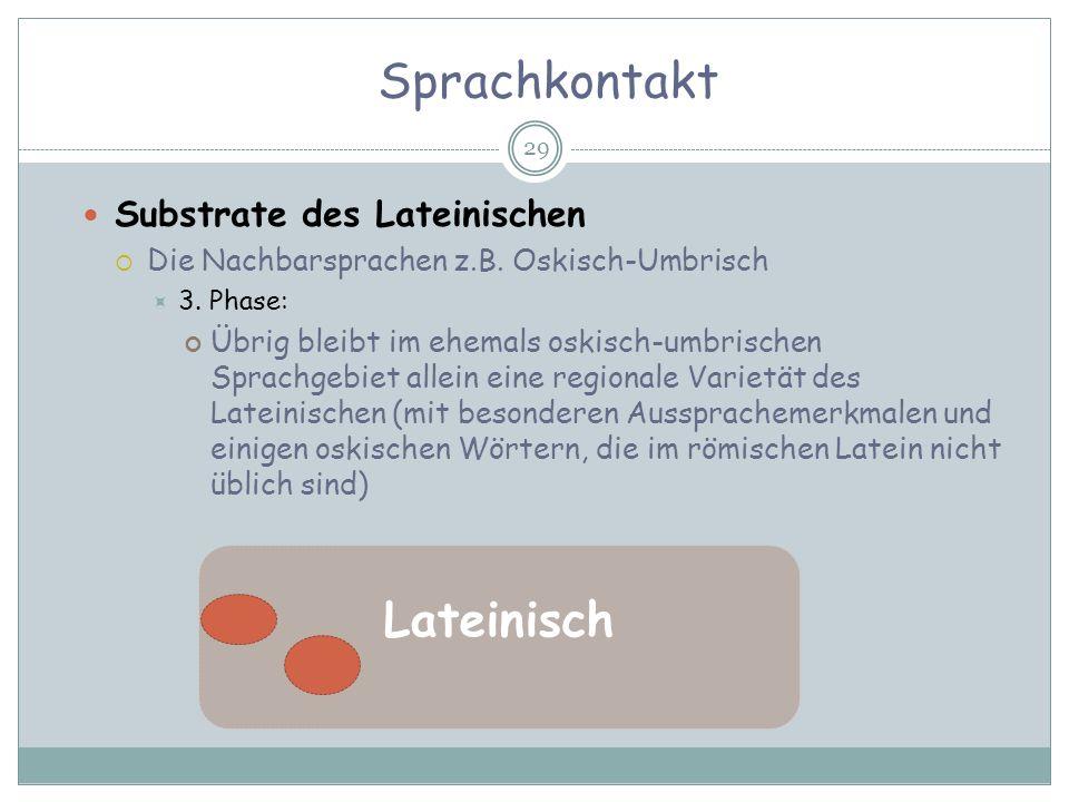 Sprachkontakt 29 Substrate des Lateinischen Die Nachbarsprachen z.B. Oskisch-Umbrisch 3. Phase: Übrig bleibt im ehemals oskisch-umbrischen Sprachgebie