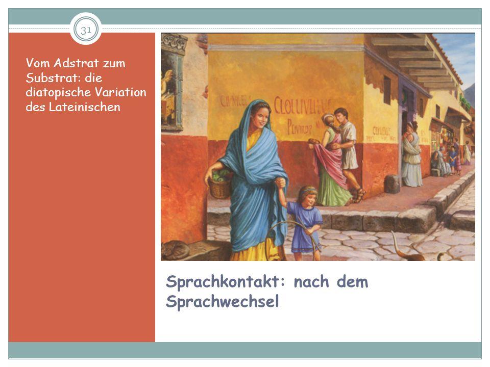 31 Sprachkontakt: nach dem Sprachwechsel Vom Adstrat zum Substrat: die diatopische Variation des Lateinischen
