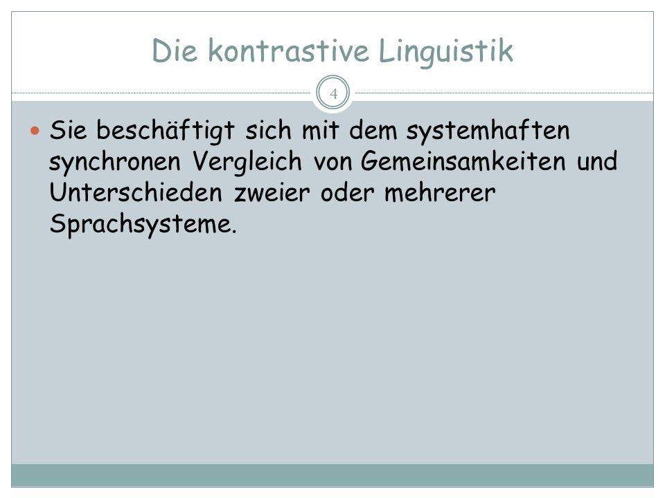 Die kontrastive Linguistik 4 Sie beschäftigt sich mit dem systemhaften synchronen Vergleich von Gemeinsamkeiten und Unterschieden zweier oder mehrerer