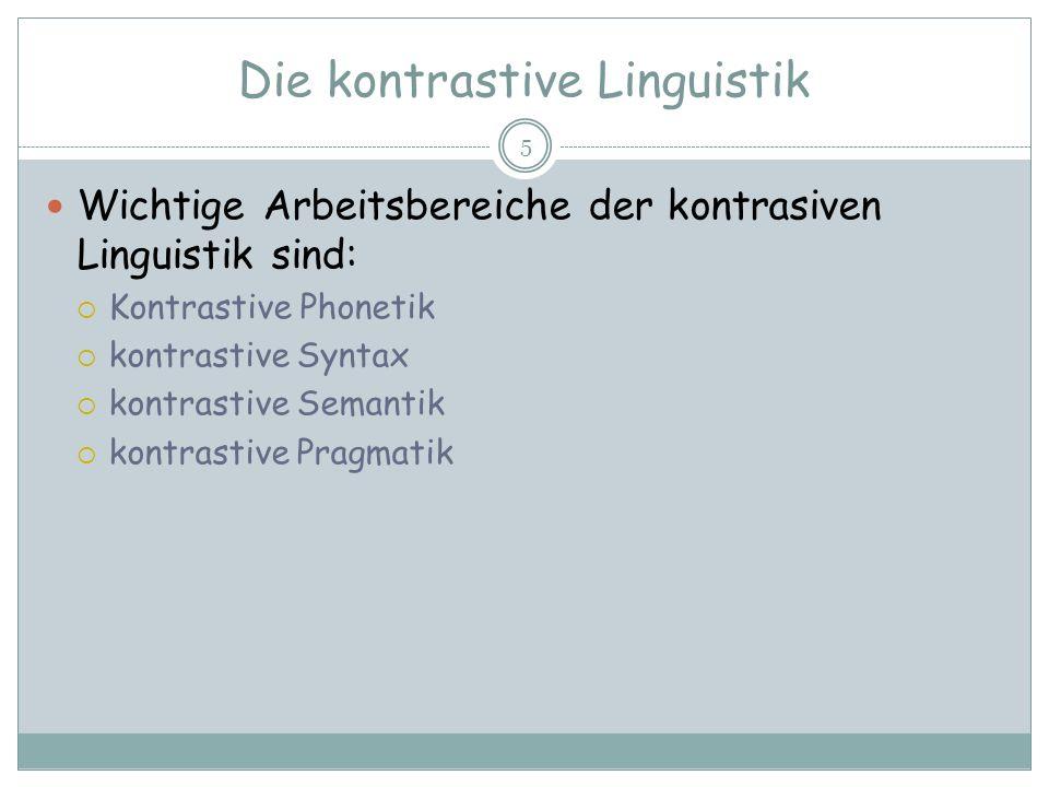Die kontrastive Linguistik 5 Wichtige Arbeitsbereiche der kontrasiven Linguistik sind: Kontrastive Phonetik kontrastive Syntax kontrastive Semantik ko