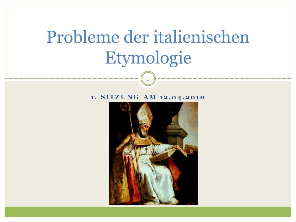 1. SITZUNG AM 12.04.2010 Probleme der italienischen Etymologie 1