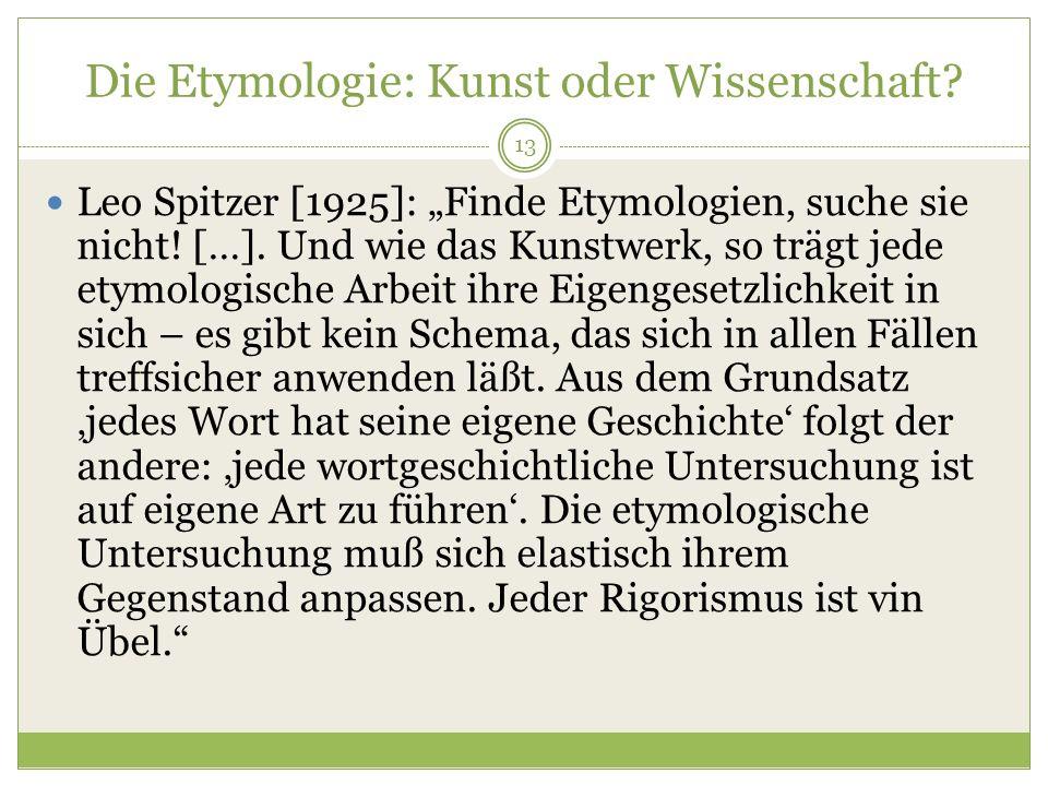 13 Die Etymologie: Kunst oder Wissenschaft? Leo Spitzer [1925]: Finde Etymologien, suche sie nicht! […]. Und wie das Kunstwerk, so trägt jede etymolog