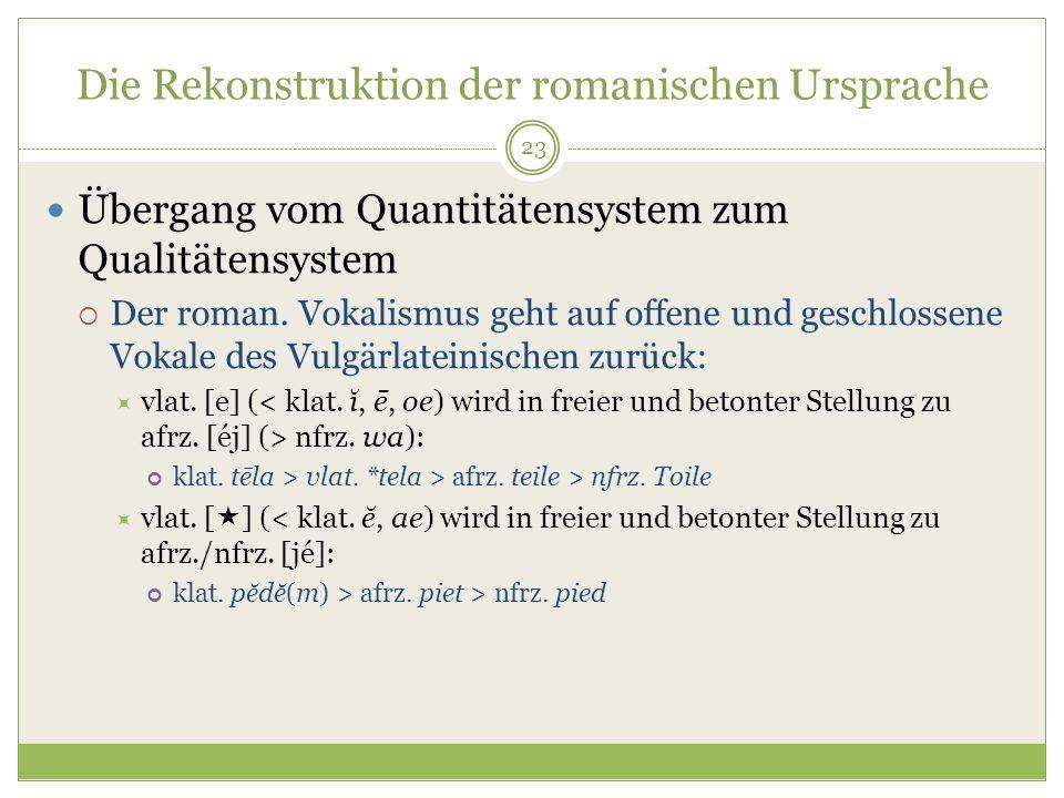23 Die Rekonstruktion der romanischen Ursprache Übergang vom Quantitätensystem zum Qualitätensystem Der roman. Vokalismus geht auf offene und geschlos