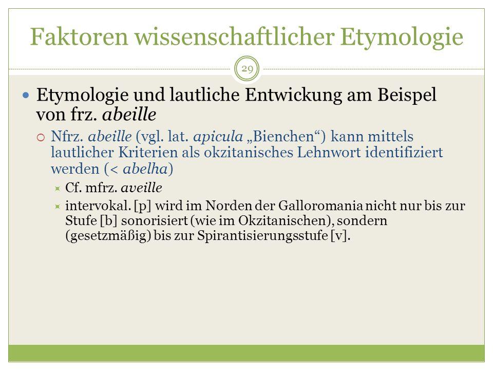 29 Faktoren wissenschaftlicher Etymologie Etymologie und lautliche Entwickung am Beispel von frz. abeille Nfrz. abeille (vgl. lat. apicula Bienchen) k