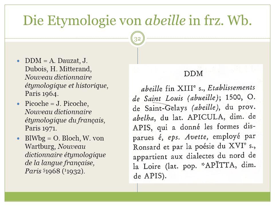 32 Die Etymologie von abeille in frz. Wb. DDM = A. Dauzat, J. Dubois, H. Mitterand, Nouveau dictionnaire étymologique et historique, Paris 1964. Picoc