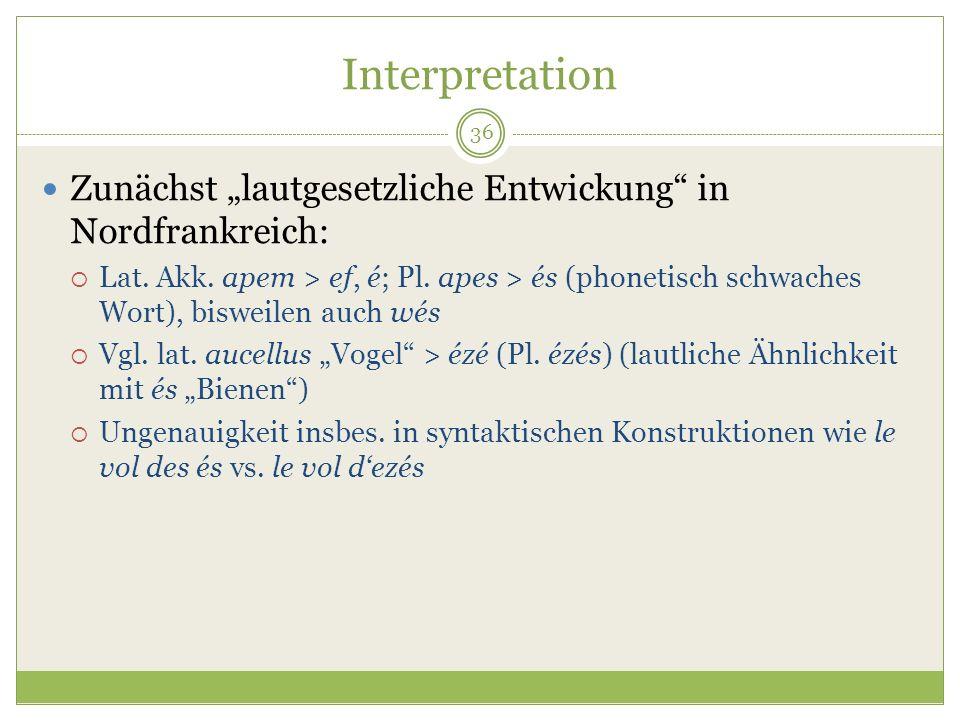 36 Interpretation Zunächst lautgesetzliche Entwickung in Nordfrankreich: Lat. Akk. apem > ef, é; Pl. apes > és (phonetisch schwaches Wort), bisweilen