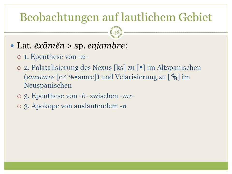 48 Beobachtungen auf lautlichem Gebiet Lat. ĕxāmĕn > sp. enjambre: 1. Epenthese von -n- 2. Palatalisierung des Nexus [ks] zu [ ] im Altspanischen (enx