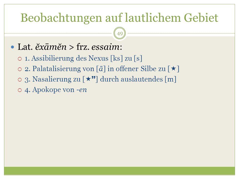 49 Beobachtungen auf lautlichem Gebiet Lat. ĕxāmĕn > frz. essaim: 1. Assibilierung des Nexus [ks] zu [s] 2. Palatalisierung von [ā] in offener Silbe z