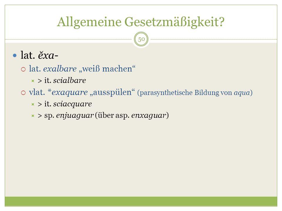 50 Allgemeine Gesetzmäßigkeit? lat. ĕxa- lat. exalbare weiß machen > it. scialbare vlat. *exaquare ausspülen (parasynthetische Bildung von aqua) > it.