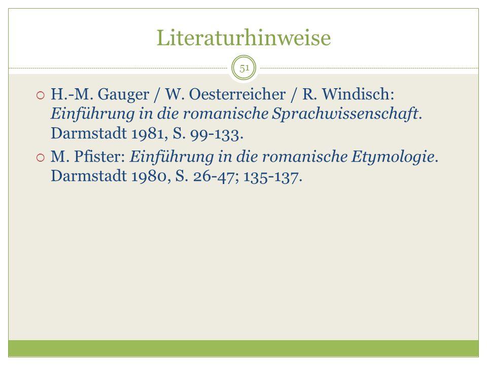 51 Literaturhinweise H.-M. Gauger / W. Oesterreicher / R. Windisch: Einführung in die romanische Sprachwissenschaft. Darmstadt 1981, S. 99-133. M. Pfi