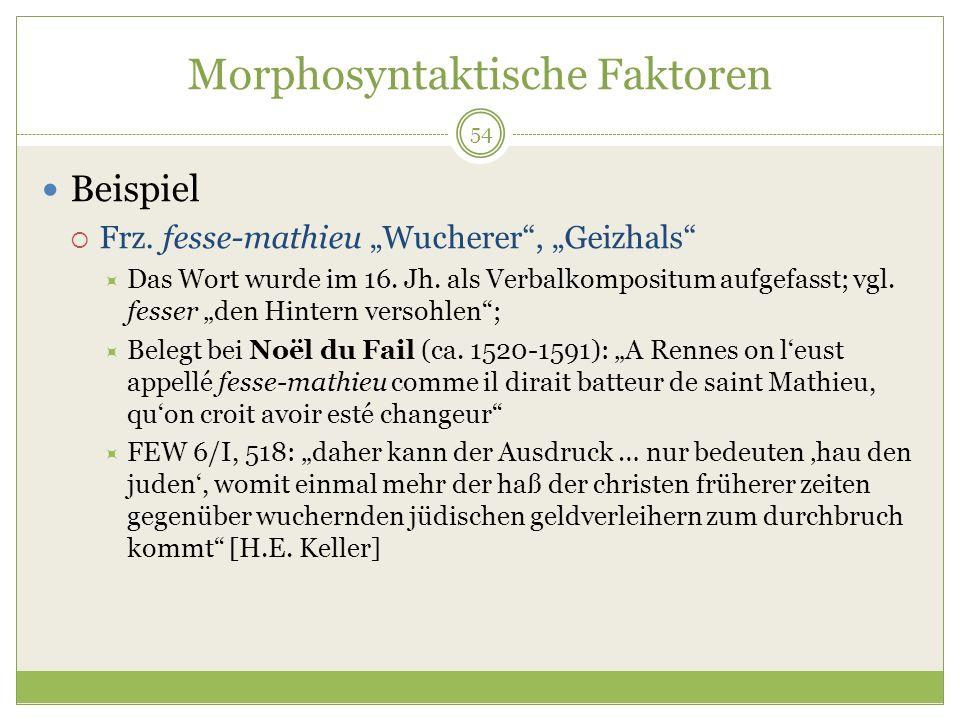54 Morphosyntaktische Faktoren Beispiel Frz. fesse-mathieu Wucherer, Geizhals Das Wort wurde im 16. Jh. als Verbalkompositum aufgefasst; vgl. fesser d