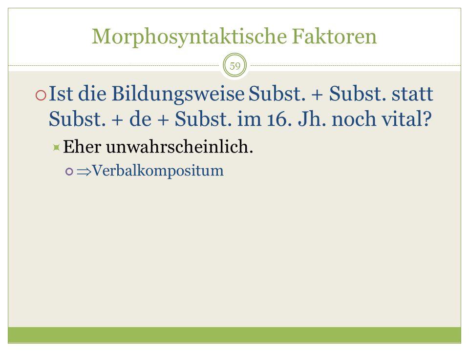 59 Morphosyntaktische Faktoren Ist die Bildungsweise Subst. + Subst. statt Subst. + de + Subst. im 16. Jh. noch vital? Eher unwahrscheinlich. Verbalko