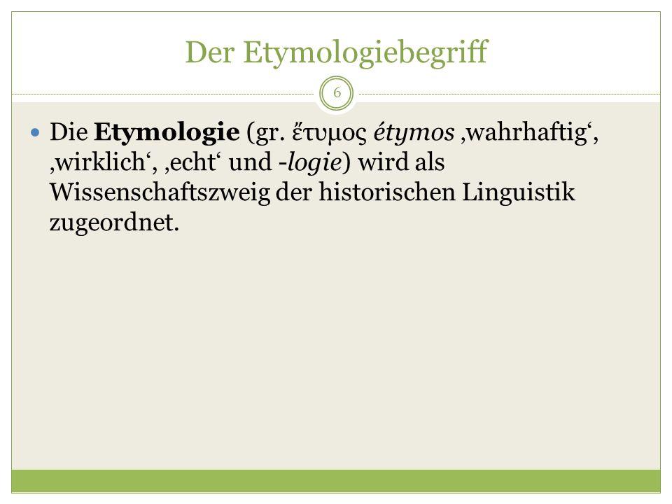 Der Etymologiebegriff 6 Die Etymologie (gr. τυμος étymos wahrhaftig, wirklich, echt und -logie) wird als Wissenschaftszweig der historischen Linguisti