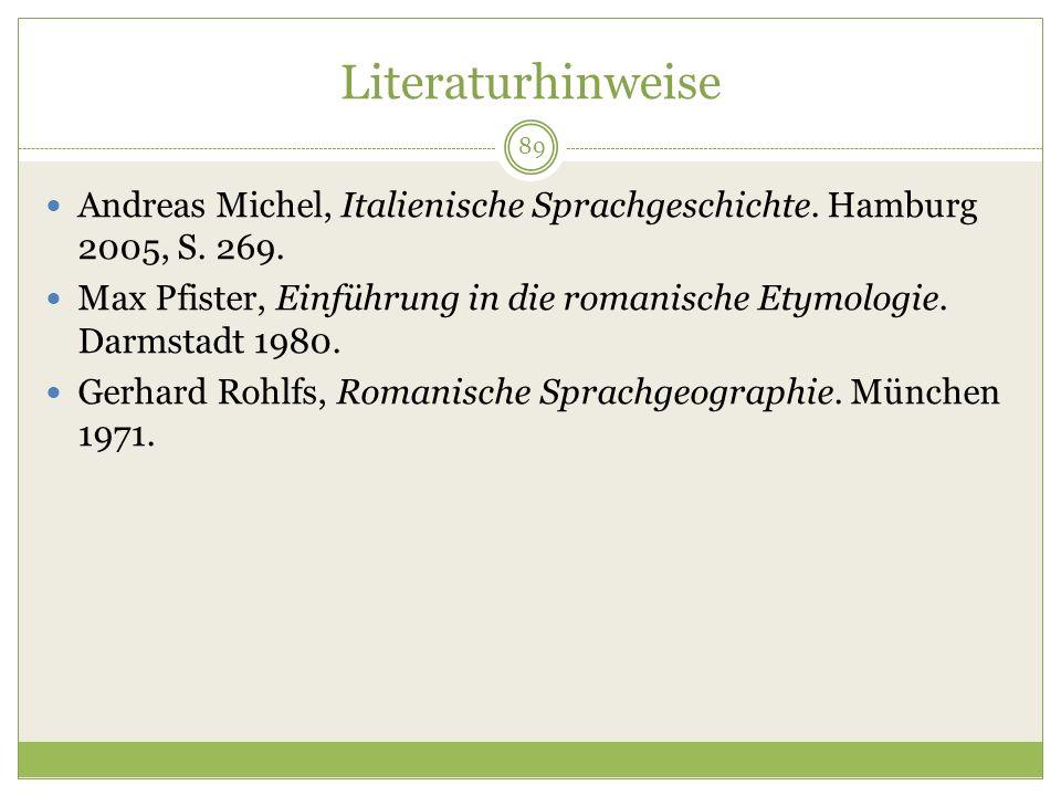 89 Literaturhinweise Andreas Michel, Italienische Sprachgeschichte. Hamburg 2005, S. 269. Max Pfister, Einführung in die romanische Etymologie. Darmst