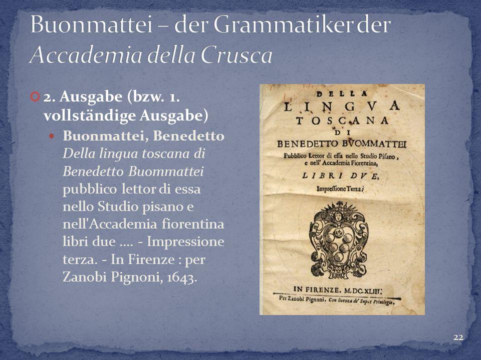 22 2. Ausgabe (bzw. 1. vollständige Ausgabe) Buonmattei, Benedetto Della lingua toscana di Benedetto Buommattei pubblico lettor di essa nello Studio p