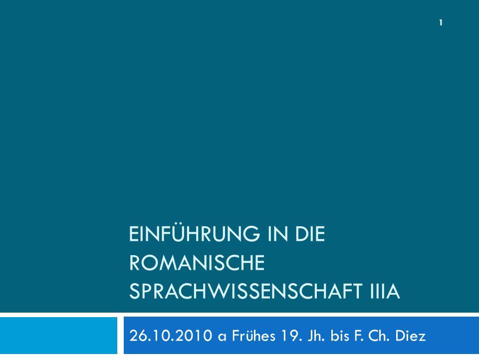 EINFÜHRUNG IN DIE ROMANISCHE SPRACHWISSENSCHAFT IIIA 26.10.2010 a Frühes 19. Jh. bis F. Ch. Diez 1