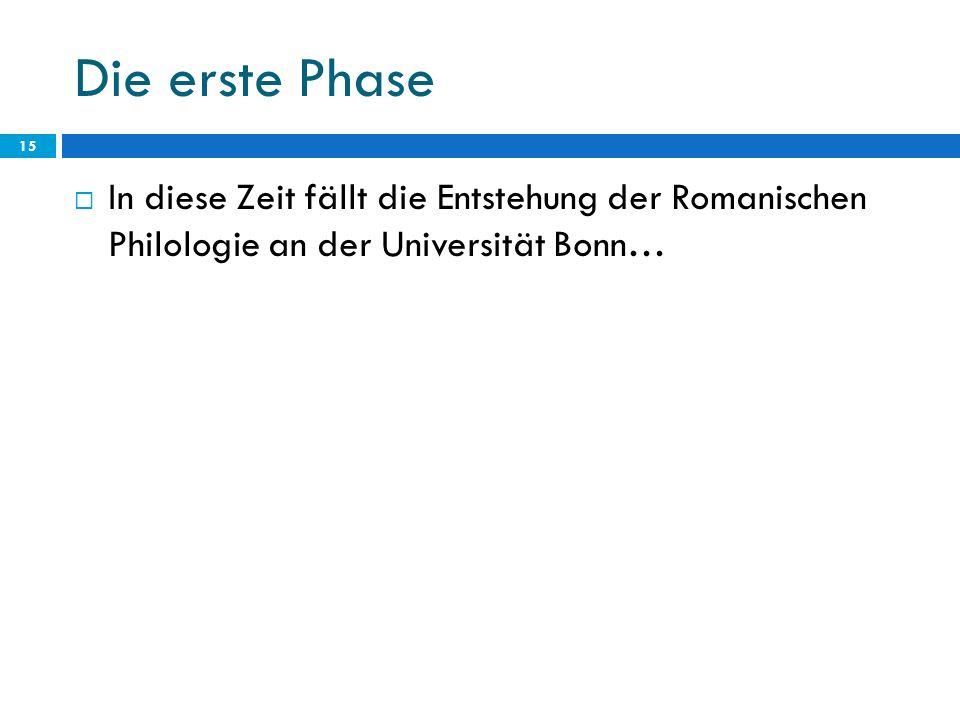 Die erste Phase 15 In diese Zeit fällt die Entstehung der Romanischen Philologie an der Universität Bonn…