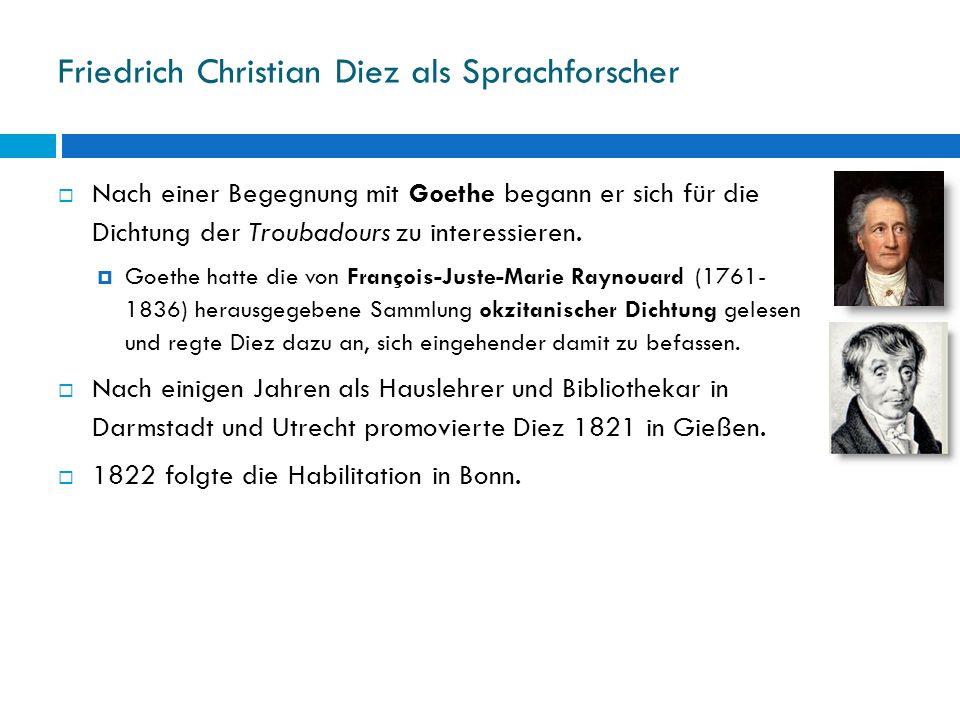 Friedrich Christian Diez als Sprachforscher Nach einer Begegnung mit Goethe begann er sich für die Dichtung der Troubadours zu interessieren. Goethe h
