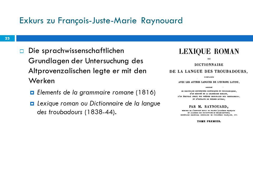 Exkurs zu François-Juste-Marie Raynouard Die sprachwissenschaftlichen Grundlagen der Untersuchung des Altprovenzalischen legte er mit den Werken Eleme