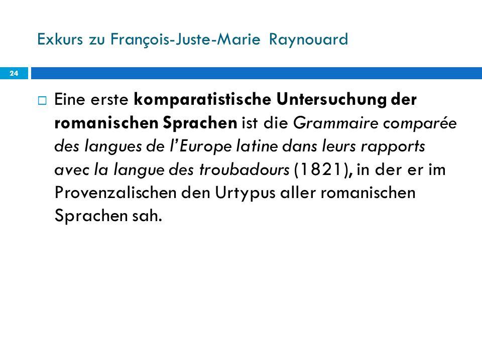 Exkurs zu François-Juste-Marie Raynouard 24 Eine erste komparatistische Untersuchung der romanischen Sprachen ist die Grammaire comparée des langues d