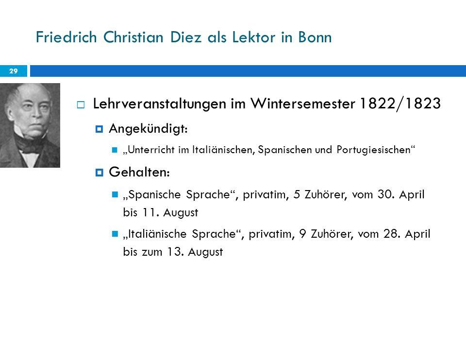 Friedrich Christian Diez als Lektor in Bonn 29 Lehrveranstaltungen im Wintersemester 1822/1823 Angekündigt: Unterricht im Italiänischen, Spanischen un