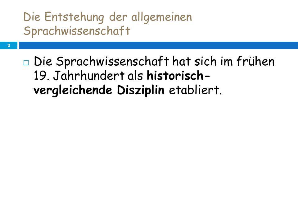 Die Entstehung der allgemeinen Sprachwissenschaft 3 Die Sprachwissenschaft hat sich im frühen 19. Jahrhundert als historisch- vergleichende Disziplin