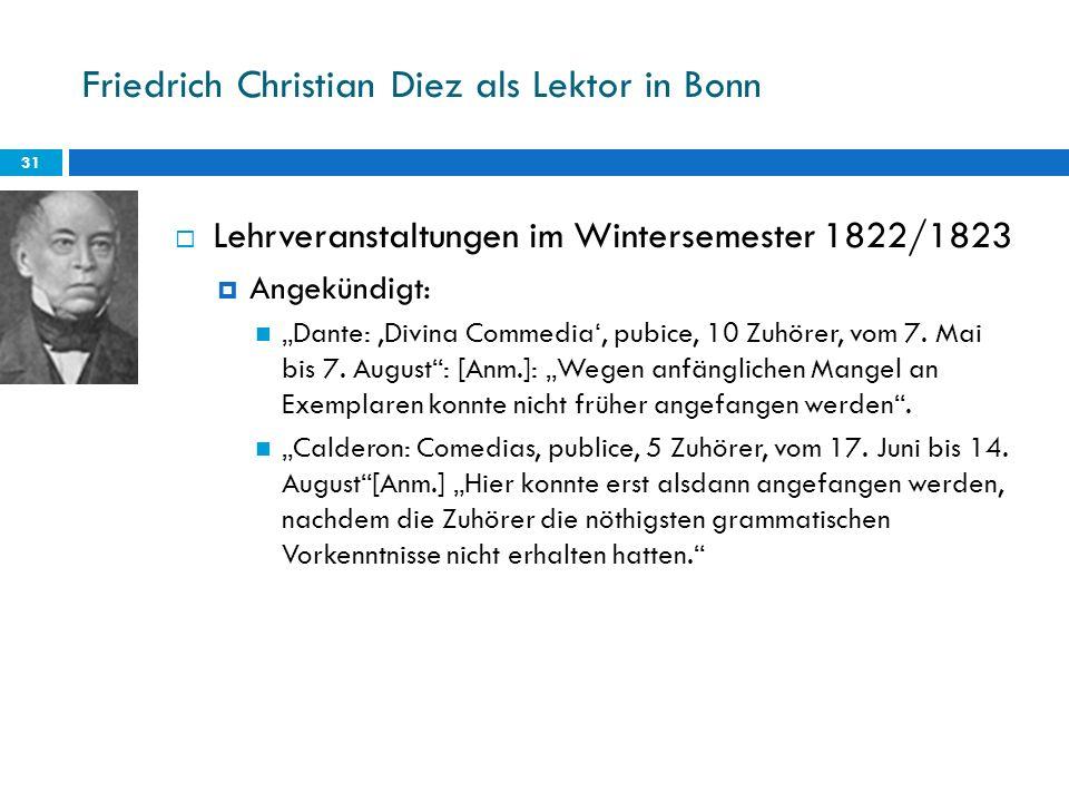 Friedrich Christian Diez als Lektor in Bonn 31 Lehrveranstaltungen im Wintersemester 1822/1823 Angekündigt: Dante: Divina Commedia, pubice, 10 Zuhörer