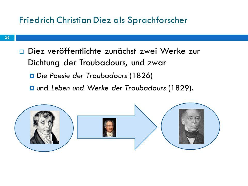 Friedrich Christian Diez als Sprachforscher 32 Diez veröffentlichte zunächst zwei Werke zur Dichtung der Troubadours, und zwar Die Poesie der Troubado