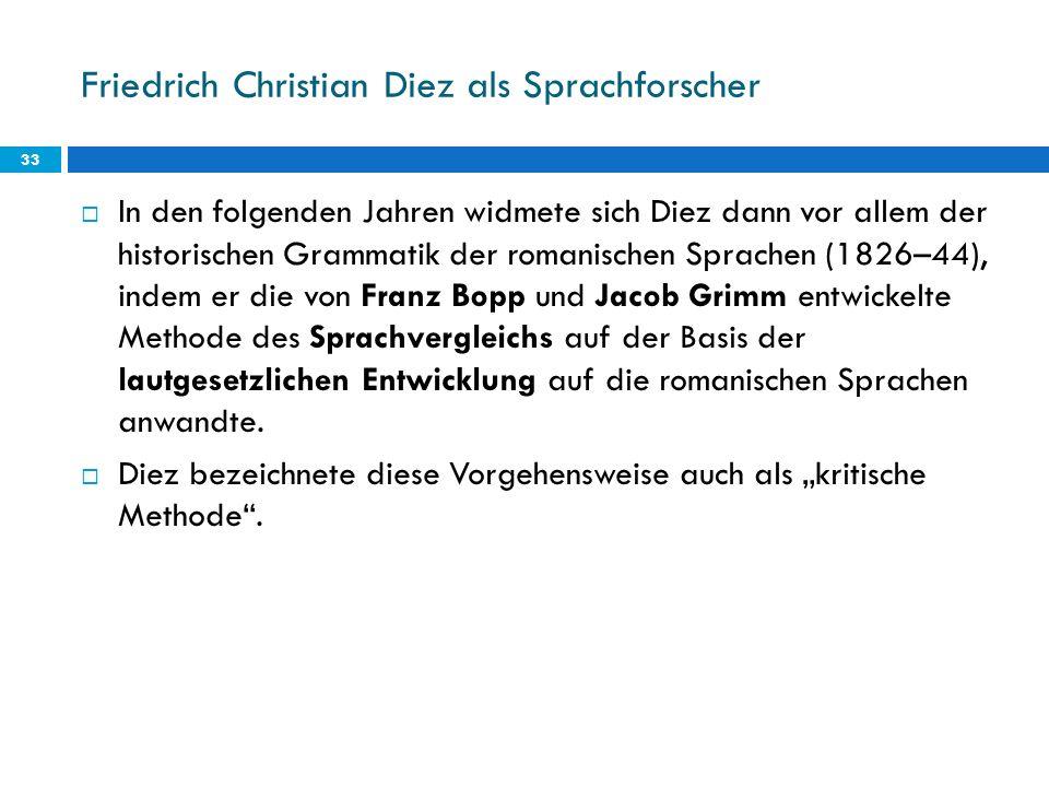 Friedrich Christian Diez als Sprachforscher 33 In den folgenden Jahren widmete sich Diez dann vor allem der historischen Grammatik der romanischen Spr