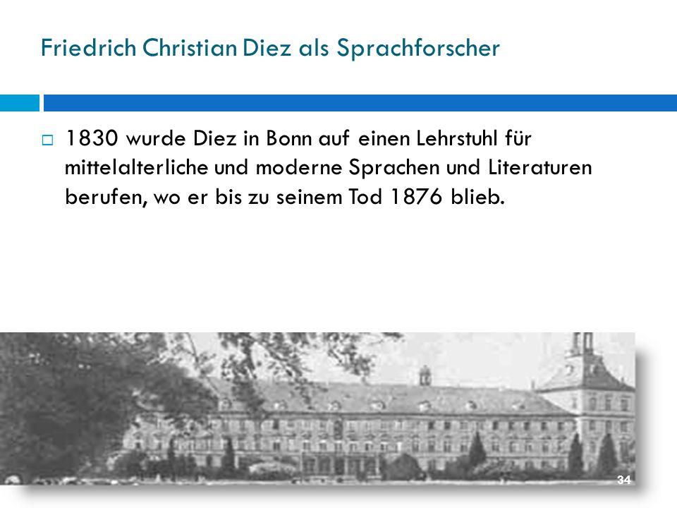 Friedrich Christian Diez als Sprachforscher 1830 wurde Diez in Bonn auf einen Lehrstuhl für mittelalterliche und moderne Sprachen und Literaturen beru