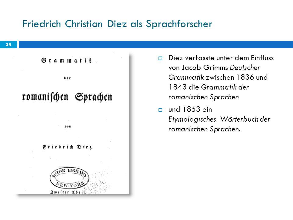 Friedrich Christian Diez als Sprachforscher Diez verfasste unter dem Einfluss von Jacob Grimms Deutscher Grammatik zwischen 1836 und 1843 die Grammati