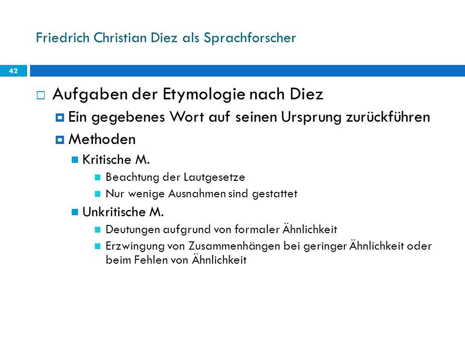 Friedrich Christian Diez als Sprachforscher 42 Aufgaben der Etymologie nach Diez Ein gegebenes Wort auf seinen Ursprung zurückführen Methoden Kritisch