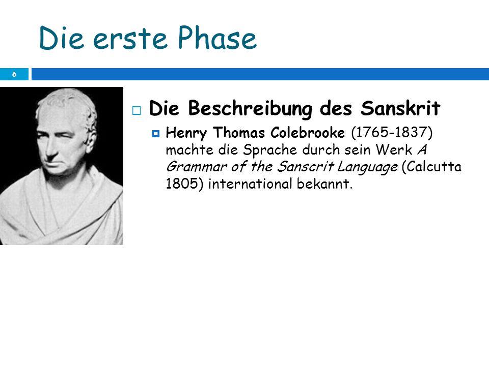 Die erste Phase 6 Die Beschreibung des Sanskrit Henry Thomas Colebrooke (1765-1837) machte die Sprache durch sein Werk A Grammar of the Sanscrit Langu