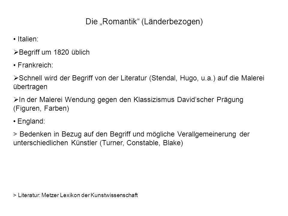 Die Romantik (Länderbezogen) Italien: Begriff um 1820 üblich Frankreich: Schnell wird der Begriff von der Literatur (Stendal, Hugo, u.a.) auf die Male