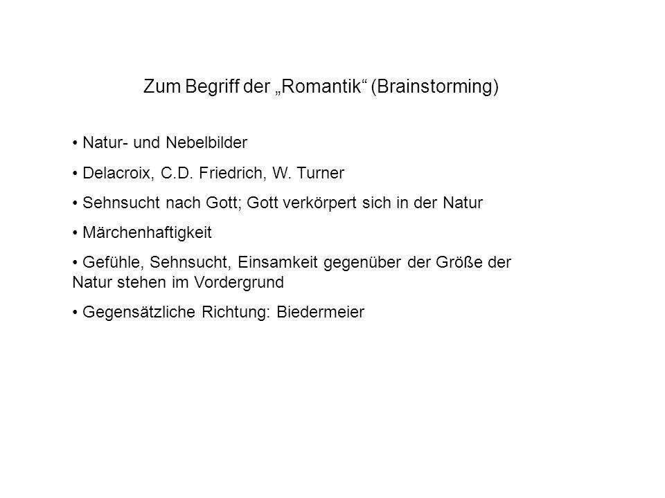 Zum Begriff der Romantik (Brainstorming) Natur- und Nebelbilder Delacroix, C.D. Friedrich, W. Turner Sehnsucht nach Gott; Gott verkörpert sich in der
