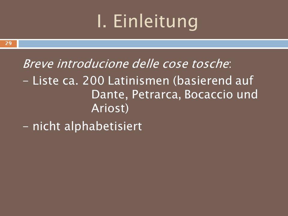 I. Einleitung Breve introducione delle cose tosche: - Liste ca. 200 Latinismen (basierend auf Dante, Petrarca, Bocaccio und Ariost) - nicht alphabetis