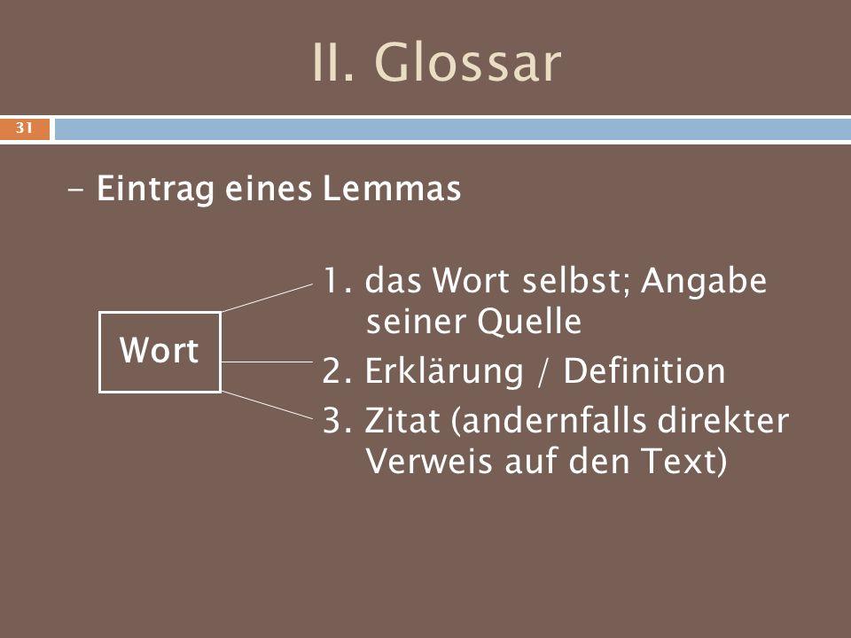 II. Glossar - Eintrag eines Lemmas Wort 1. das Wort selbst; Angabe seiner Quelle 2. Erklärung / Definition 3. Zitat (andernfalls direkter Verweis auf