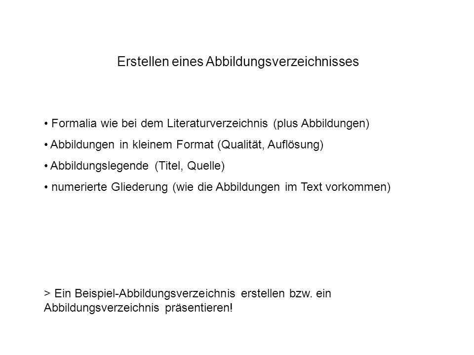 Erstellen eines Abbildungsverzeichnisses Formalia wie bei dem Literaturverzeichnis (plus Abbildungen) Abbildungen in kleinem Format (Qualität, Auflösung) Abbildungslegende (Titel, Quelle) numerierte Gliederung (wie die Abbildungen im Text vorkommen) > Ein Beispiel-Abbildungsverzeichnis erstellen bzw.